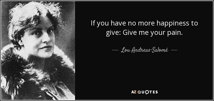 If you have no more happiness to give: Give me your pain. - Lou Andreas-Salomé