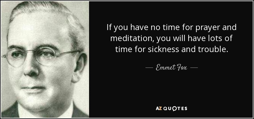 If you have no time for prayer and meditation, you will have lots of time for sickness and trouble. - Emmet Fox