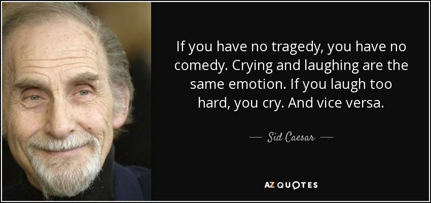 If you have no tragedy, you have no comedy. Crying and laughing are the same emotion. If you laugh too hard, you cry. And vice versa. - Sid Caesar