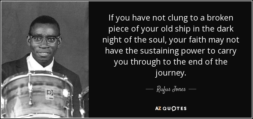 If you have not clung to a broken piece of your old ship in the dark night of the soul, your faith may not have the sustaining power to carry you through to the end of the journey. - Rufus Jones