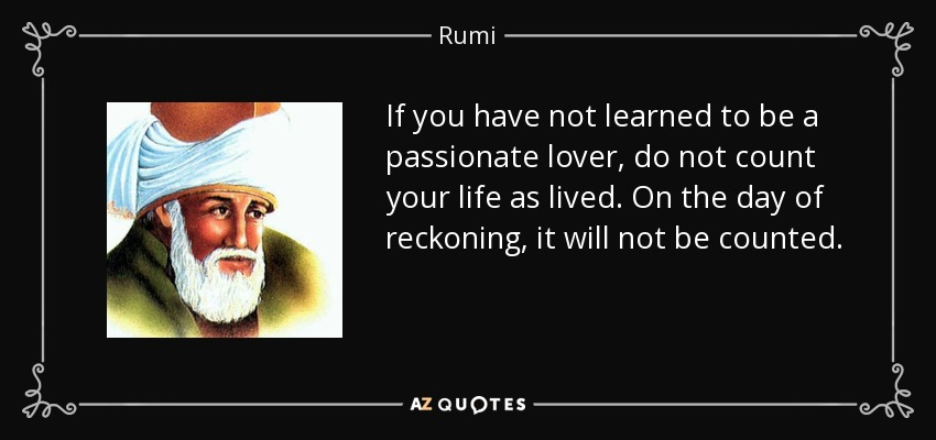 If you have not learned to be a passionate lover, do not count your life as lived. On the day of reckoning, it will not be counted. - Rumi
