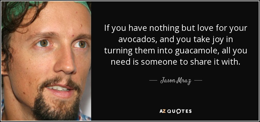 If you have nothing but love for your avocados, and you take joy in turning them into guacamole, all you need is someone to share it with. - Jason Mraz