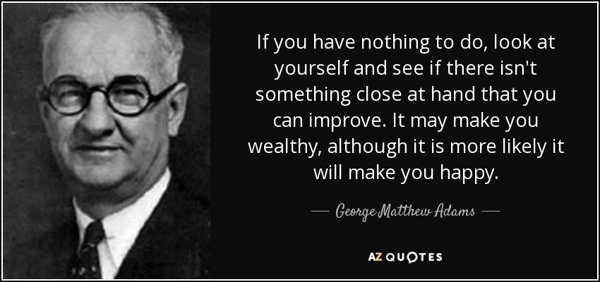 If you have nothing to do, look at yourself and see if there isn't something close at hand that you can improve. It may make you wealthy, although it is more likely it will make you happy. - George Matthew Adams