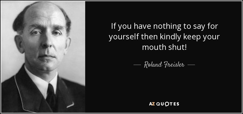 If you have nothing to say for yourself then kindly keep your mouth shut! - Roland Freisler