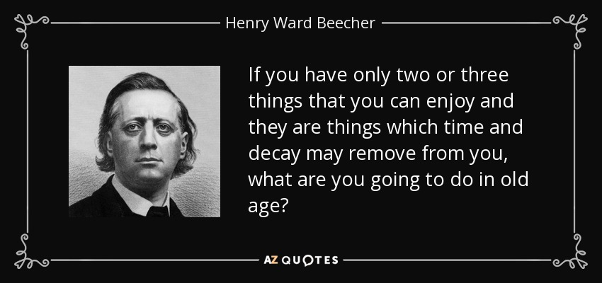 If you have only two or three things that you can enjoy and they are things which time and decay may remove from you, what are you going to do in old age? - Henry Ward Beecher