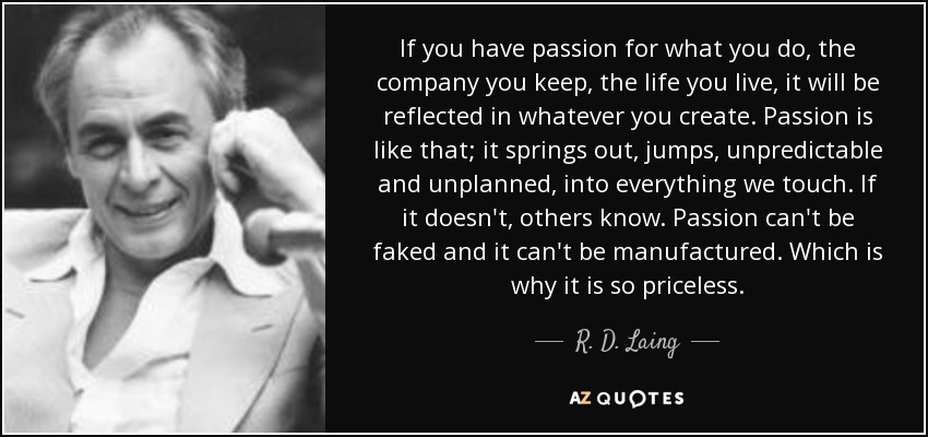 If you have passion for what you do, the company you keep, the life you live, it will be reflected in whatever you create. Passion is like that; it springs out, jumps, unpredictable and unplanned, into everything we touch. If it doesn't, others know. Passion can't be faked and it can't be manufactured. Which is why it is so priceless. - R. D. Laing