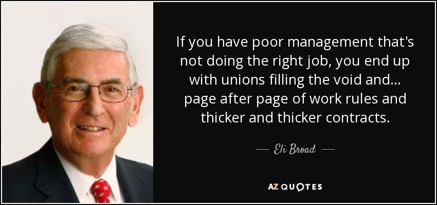 If you have poor management that's not doing the right job, you end up with unions filling the void and... page after page of work rules and thicker and thicker contracts. - Eli Broad
