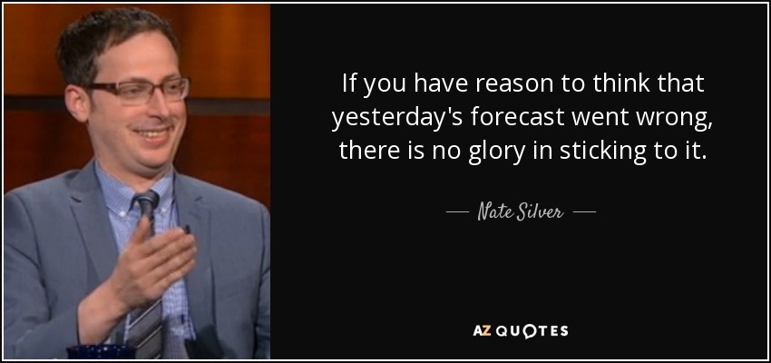 If you have reason to think that yesterday's forecast went wrong, there is no glory in sticking to it. - Nate Silver
