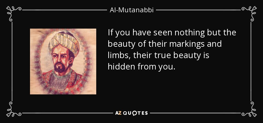 If you have seen nothing but the beauty of their markings and limbs, their true beauty is hidden from you. - Al-Mutanabbi