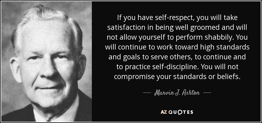 If you have self-respect, you will take satisfaction in being well groomed and will not allow yourself to perform shabbily. You will continue to work toward high standards and goals to serve others, to continue and to practice self-discipline. You will not compromise your standards or beliefs. - Marvin J. Ashton