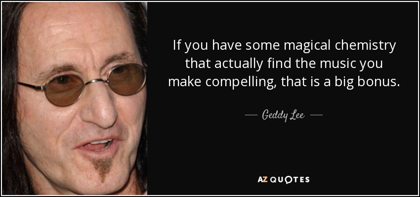 If you have some magical chemistry that actually find the music you make compelling, that is a big bonus. - Geddy Lee
