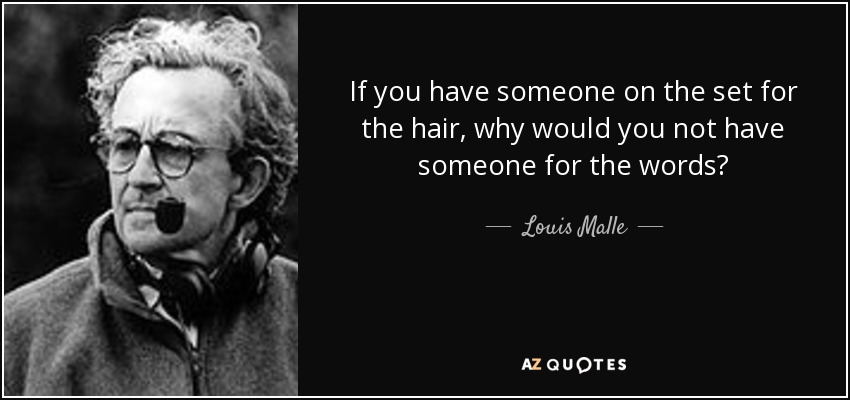 If you have someone on the set for the hair, why would you not have someone for the words? - Louis Malle