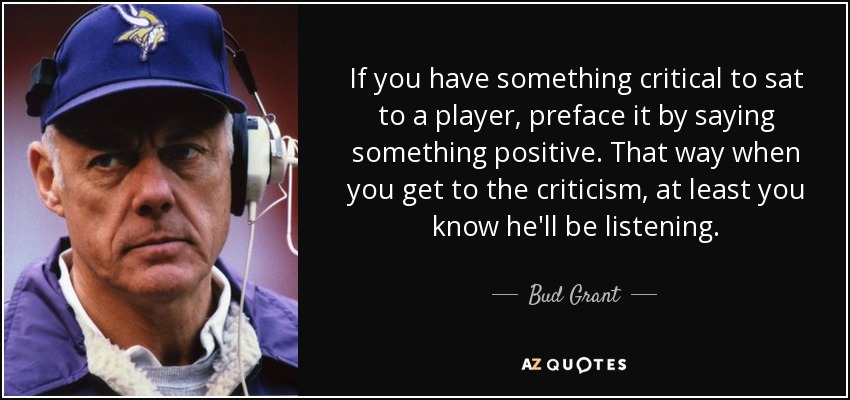 If you have something critical to sat to a player, preface it by saying something positive. That way when you get to the criticism, at least you know he'll be listening. - Bud Grant