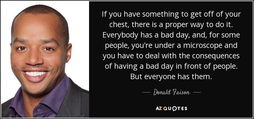 If you have something to get off of your chest, there is a proper way to do it. Everybody has a bad day, and, for some people, you're under a microscope and you have to deal with the consequences of having a bad day in front of people. But everyone has them. - Donald Faison