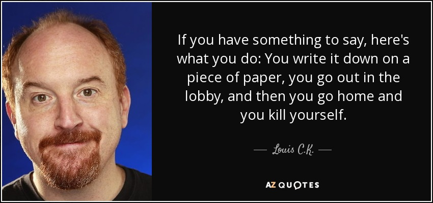 If you have something to say, here's what you do: You write it down on a piece of paper, you go out in the lobby, and then you go home and you kill yourself. - Louis C. K.