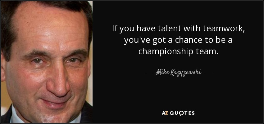 If you have talent with teamwork, you've got a chance to be a championship team. - Mike Krzyzewski