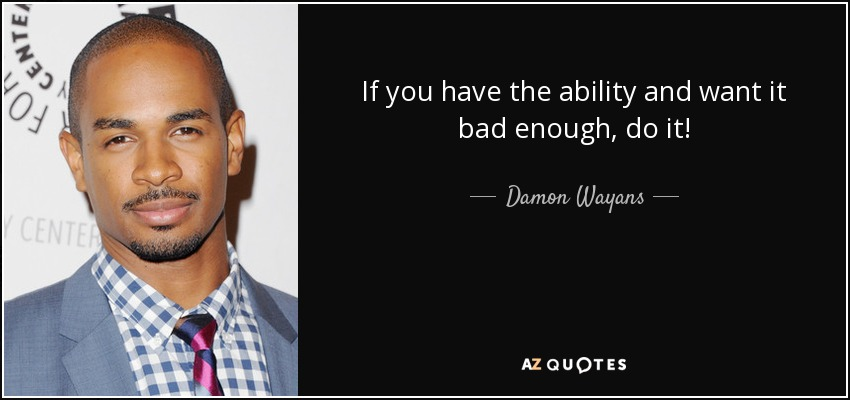 If you have the ability and want it bad enough, do it! - Damon Wayans, Jr.