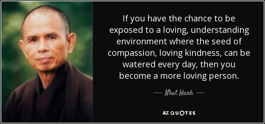 If you have the chance to be exposed to a loving, understanding environment where the seed of compassion, loving kindness, can be watered every day, then you become a more loving person. - Nhat Hanh