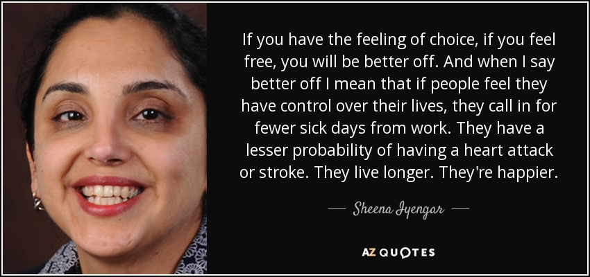 If you have the feeling of choice, if you feel free, you will be better off. And when I say better off I mean that if people feel they have control over their lives, they call in for fewer sick days from work. They have a lesser probability of having a heart attack or stroke. They live longer. They're happier. - Sheena Iyengar