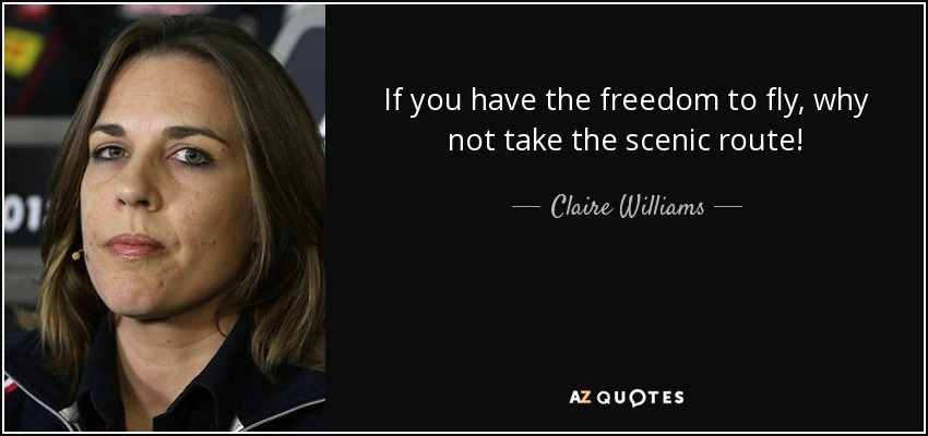 If you have the freedom to fly, why not take the scenic route! - Claire Williams