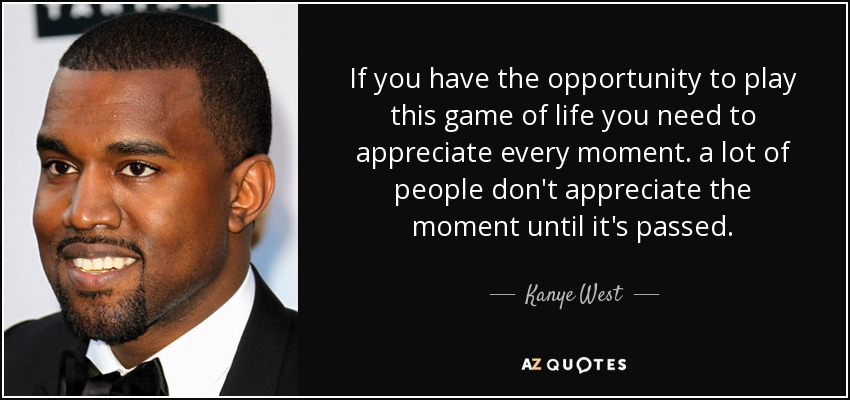 If you have the opportunity to play this game of life you need to appreciate every moment. a lot of people don't appreciate the moment until it's passed. - Kanye West