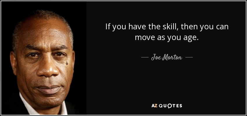 If you have the skill, then you can move as you age. - Joe Morton