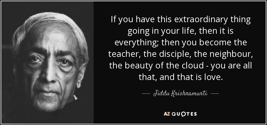 If you have this extraordinary thing going in your life, then it is everything; then you become the teacher, the disciple, the neighbour, the beauty of the cloud - you are all that, and that is love. - Jiddu Krishnamurti