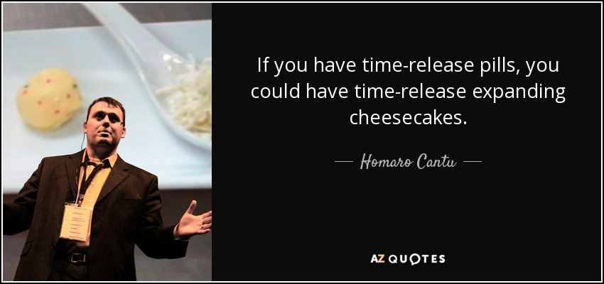 If you have time-release pills, you could have time-release expanding cheesecakes. - Homaro Cantu