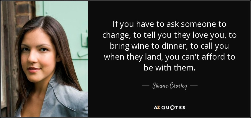 If you have to ask someone to change, to tell you they love you, to bring wine to dinner, to call you when they land, you can't afford to be with them. - Sloane Crosley