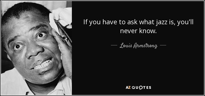If you have to ask what jazz is, you'll never know. - Louis Armstrong