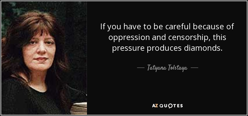 If you have to be careful because of oppression and censorship, this pressure produces diamonds. - Tatyana Tolstaya