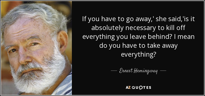 If you have to go away,' she said,'is it absolutely necessary to kill off everything you leave behind? I mean do you have to take away everything? ... - Ernest Hemingway