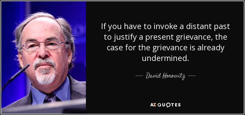 If you have to invoke a distant past to justify a present grievance, the case for the grievance is already undermined. - David Horowitz