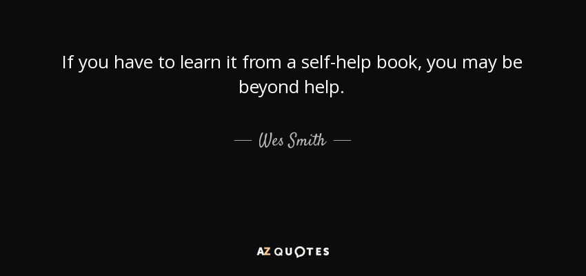 If you have to learn it from a self-help book, you may be beyond help. - Wes Smith