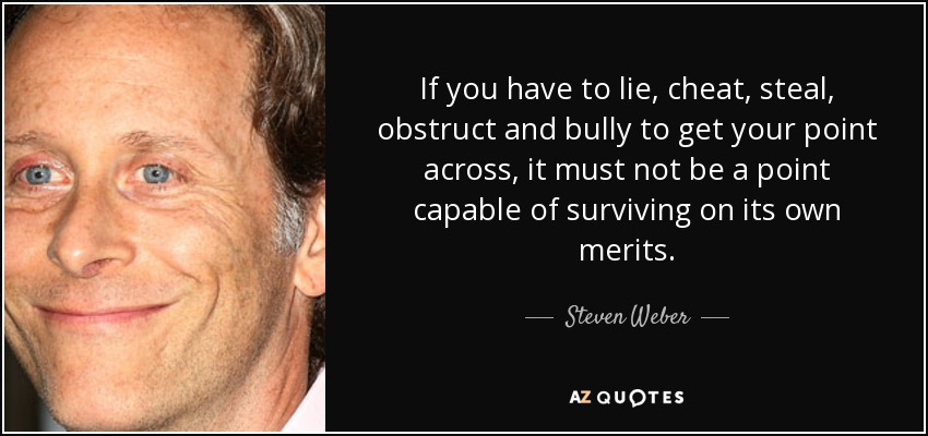 If you have to lie, cheat, steal, obstruct and bully to get your point across, it must not be a point capable of surviving on its own merits. - Steven Weber