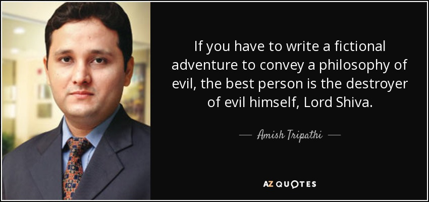 If you have to write a fictional adventure to convey a philosophy of evil, the best person is the destroyer of evil himself, Lord Shiva. - Amish Tripathi