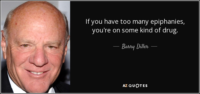If you have too many epiphanies, you're on some kind of drug. - Barry Diller
