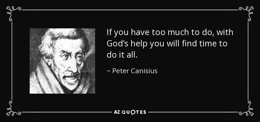 If you have too much to do, with God's help you will find time to do it all. - Peter Canisius