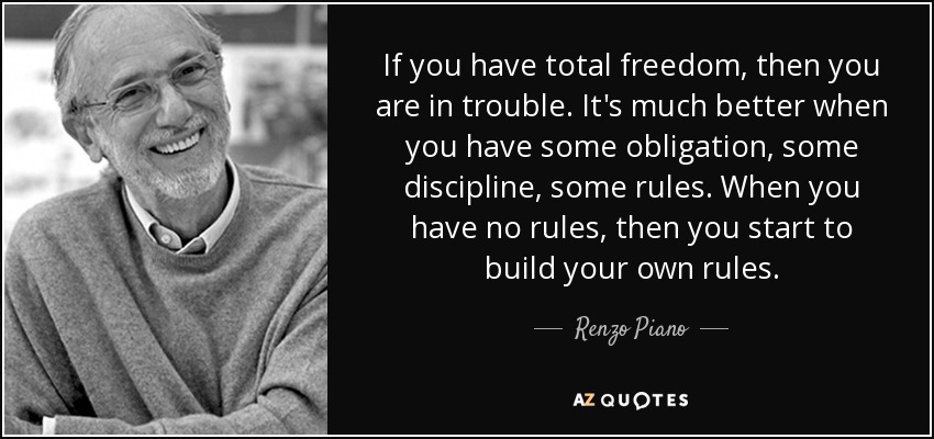 If you have total freedom, then you are in trouble. It's much better when you have some obligation, some discipline, some rules. When you have no rules, then you start to build your own rules. - Renzo Piano