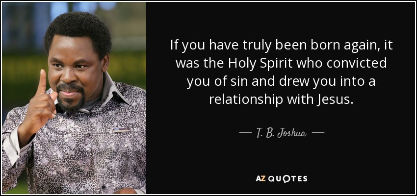 If you have truly been born again, it was the Holy Spirit who convicted you of sin and drew you into a relationship with Jesus. - T. B. Joshua