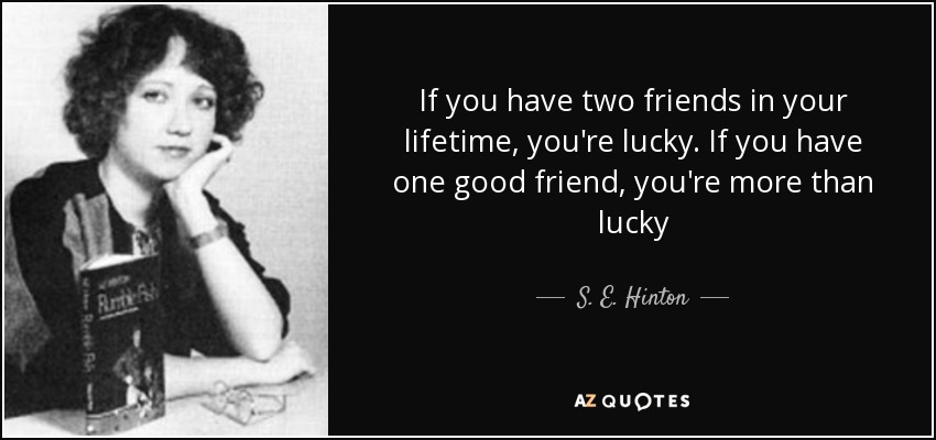 If you have two friends in your lifetime, you're lucky. If you have one good friend, you're more than lucky - S. E. Hinton