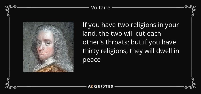 If you have two religions in your land, the two will cut each other's throats; but if you have thirty religions, they will dwell in peace - Voltaire