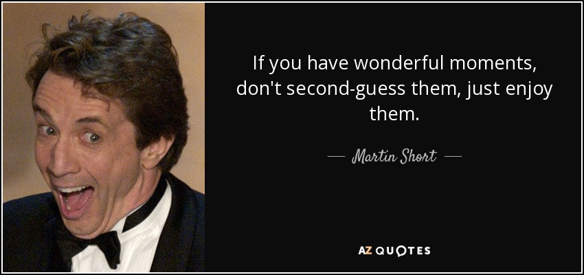 If you have wonderful moments, don't second-guess them, just enjoy them. - Martin Short