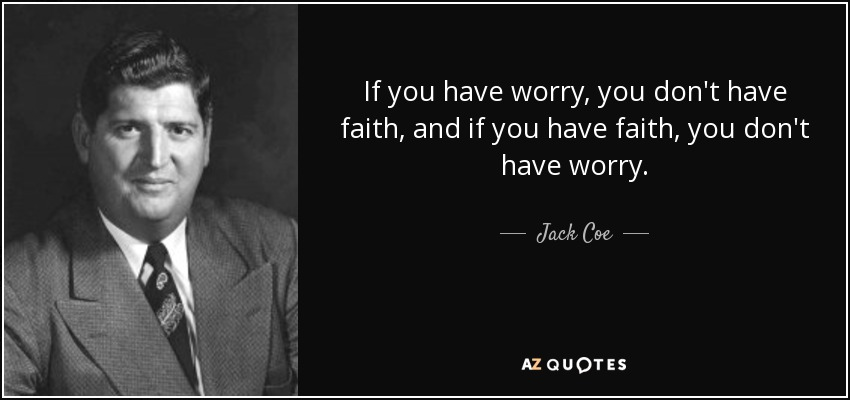 If you have worry, you don't have faith, and if you have faith, you don't have worry. - Jack Coe