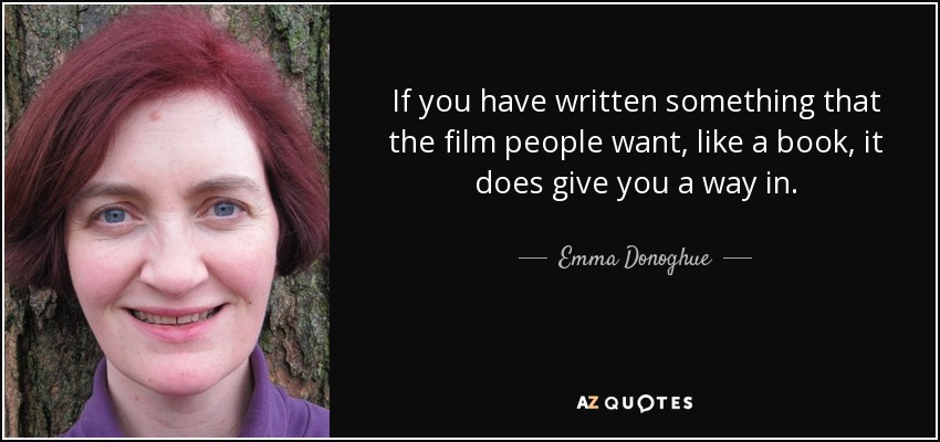 If you have written something that the film people want, like a book, it does give you a way in. - Emma Donoghue