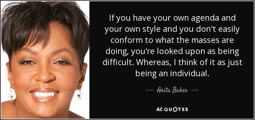 If you have your own agenda and your own style and you don't easily conform to what the masses are doing, you're looked upon as being difficult. Whereas, I think of it as just being an individual. - Anita Baker