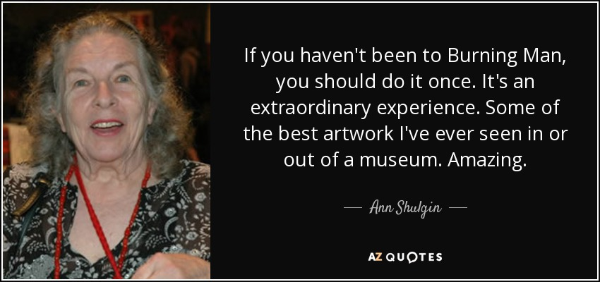 If you haven't been to Burning Man, you should do it once. It's an extraordinary experience. Some of the best artwork I've ever seen in or out of a museum. Amazing. - Ann Shulgin