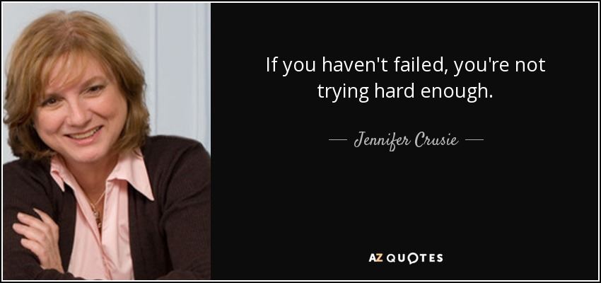 If you haven't failed, you're not trying hard enough. - Jennifer Crusie