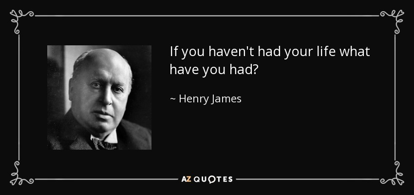 If you haven't had your life what have you had? - Henry James