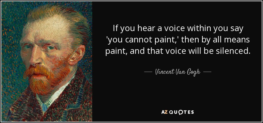 If you hear a voice within you say 'you cannot paint,' then by all means paint, and that voice will be silenced. - Vincent Van Gogh